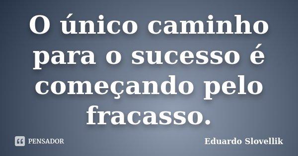 O único caminho para o sucesso é começando pelo fracasso.... Frase de Eduardo Slovellik.