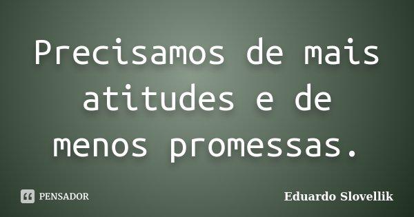 Precisamos de mais atitudes e de menos promessas.... Frase de Eduardo Slovellik.