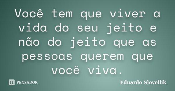 Você tem que viver a vida do seu jeito e não do jeito que as pessoas querem que você viva.... Frase de Eduardo Slovellik.