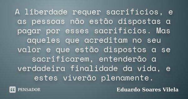 A liberdade requer sacrifícios, e as pessoas não estão dispostas a pagar por esses sacrifícios. Mas aqueles que acreditam no seu valor e que estão dispostos a s... Frase de Eduardo Soares Vilela.