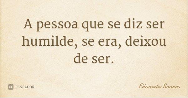 A pessoa que se diz ser humilde, se era, deixou de ser.... Frase de Eduardo Soares.