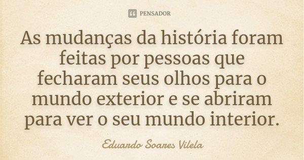 As mudanças da história foram feitas por pessoas que fecharam seus olhos para o mundo exterior e se abriram para ver o seu mundo interior.... Frase de Eduardo Soares Vilela.