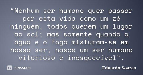 """""""Nenhum ser humano quer passar por esta vida como um zé ninguém, todos querem um lugar ao sol; mas somente quando a água e o fogo misturam-se em nosso ser, nasc... Frase de Eduardo Soares."""
