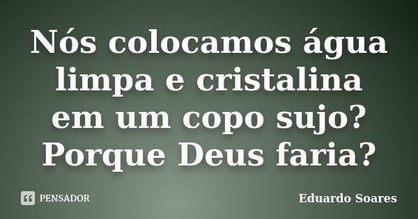 Nós colocamos água limpa e cristalina em um copo sujo? Porque Deus faria?... Frase de Eduardo Soares.