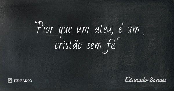 """""""Pior que um ateu, é um cristão sem fé.""""... Frase de Eduardo Soares."""