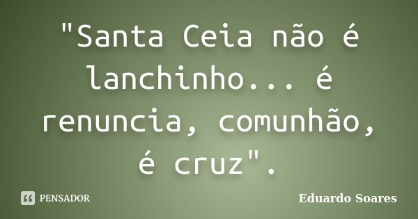 """""""Santa Ceia não é lanchinho... é renuncia, comunhão, é cruz"""".... Frase de Eduardo Soares."""
