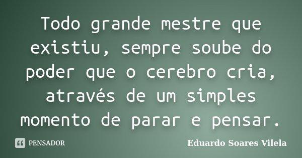 Todo grande mestre que existiu, sempre soube do poder que o cerebro cria, através de um simples momento de parar e pensar.... Frase de Eduardo Soares Vilela.