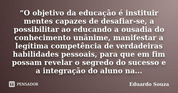 """""""O objetivo da educação é instituir mentes capazes de desafiar-se, a possibilitar ao educando a ousadia do conhecimento unânime, manifestar a legítima competênc... Frase de Eduardo Souza."""