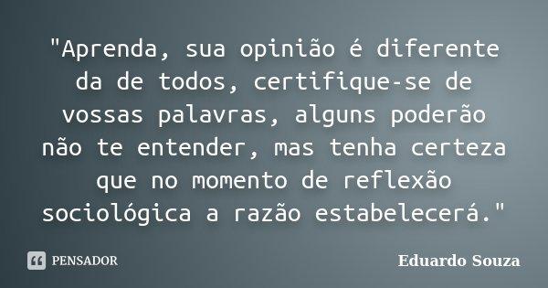 """""""Aprenda, sua opinião é diferente da de todos, certifique-se de vossas palavras, alguns poderão não te entender, mas tenha certeza que no momento de reflex... Frase de Eduardo Souza."""