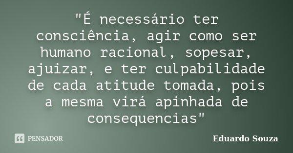 """""""É necessário ter consciência, agir como ser humano racional, sopesar, ajuizar, e ter culpabilidade de cada atitude tomada, pois a mesma virá apinhada de c... Frase de Eduardo Souza."""
