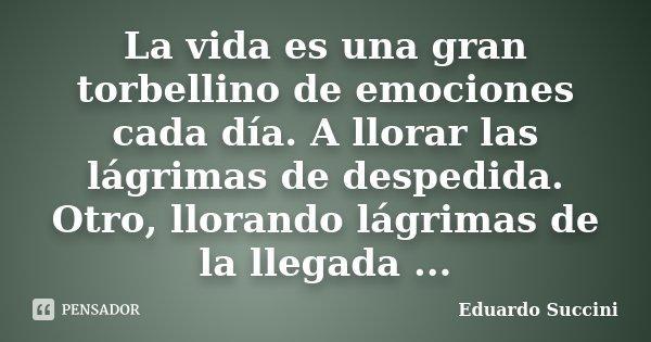 La vida es una gran torbellino de emociones cada día. A llorar las lágrimas de despedida. Otro, llorando lágrimas de la llegada ...... Frase de Eduardo Succini.