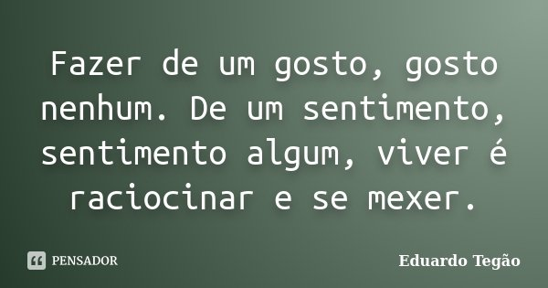 Fazer de um gosto, gosto nenhum. De um sentimento, sentimento algum, viver é raciocinar e se mexer.... Frase de Eduardo Tegão.