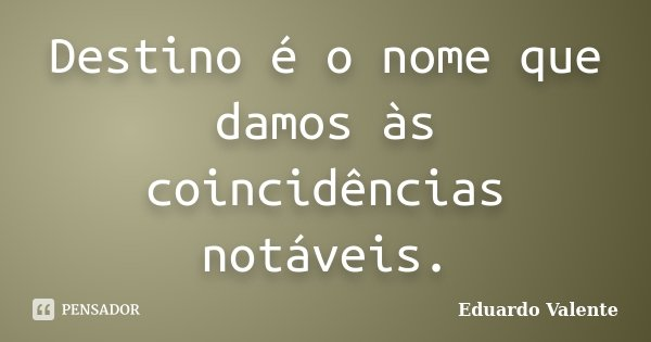 Destino é o nome que damos às coincidências notáveis.... Frase de Eduardo Valente.