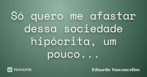 Só quero me afastar dessa sociedade hipócrita, um pouco...... Frase de Eduardo Vasconcellos.