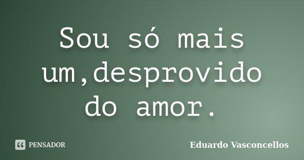 Sou só mais um,desprovido do amor.... Frase de Eduardo Vasconcellos.