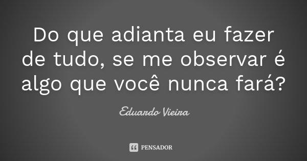 Do que adianta eu fazer de tudo, se me observar é algo que você nunca fará?... Frase de Eduardo Vieira.