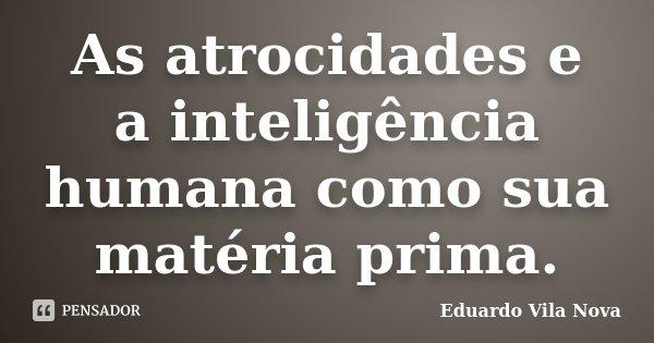 As atrocidades e a inteligência humana como sua matéria prima.... Frase de Eduardo Vila Nova.