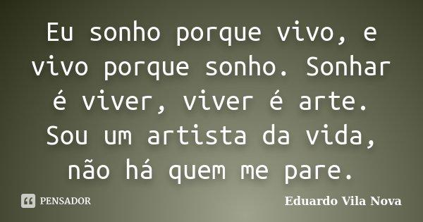 Eu sonho porque vivo, e vivo porque sonho. Sonhar é viver, viver é arte. Sou um artista da vida, não há quem me pare.... Frase de Eduardo Vila Nova.