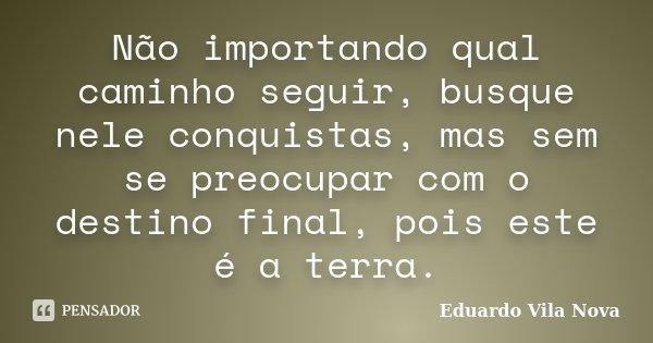 Não importando qual caminho seguir, busque nele conquistas, mas sem se preocupar com o destino final, pois este é a terra.... Frase de Eduardo Vila Nova.