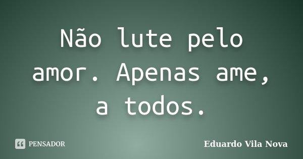 Não lute pelo amor. Apenas ame, a todos.... Frase de Eduardo Vila Nova.