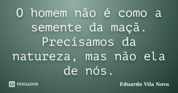O homem não é como a semente da maçã. Precisamos da natureza, mas não ela de nós.... Frase de Eduardo Vila Nova.