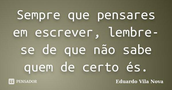 Sempre que pensares em escrever, lembre-se de que não sabe quem de certo és.... Frase de Eduardo Vila Nova.