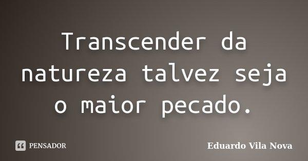 Transcender da natureza talvez seja o maior pecado.... Frase de Eduardo Vila Nova.