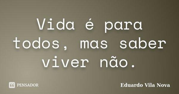 Vida é para todos, mas saber viver não.... Frase de Eduardo Vila Nova.