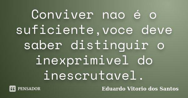 Conviver nao é o suficiente,voce deve saber distinguir o inexprimivel do inescrutavel.... Frase de Eduardo Vitorio dos Santos.