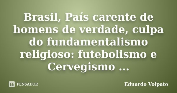 Brasil, País carente de homens de verdade, culpa do fundamentalismo religioso: futebolismo e Cervegismo ...... Frase de Eduardo Volpato.
