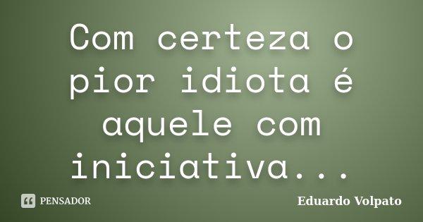 Com certeza o pior idiota é aquele com iniciativa...... Frase de Eduardo Volpato.