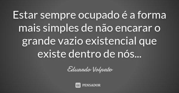 Estar sempre ocupado é a forma mais simples de não encarar o grande vazio existencial que existe dentro de nós...... Frase de Eduardo Volpato.