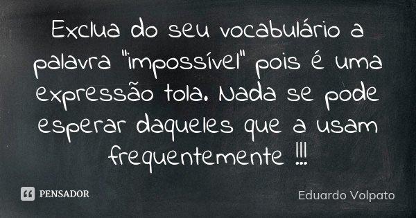 Exclua do seu vocabulário a palavra ''impossível'' pois é uma expressão tola. Nada se pode esperar daqueles que a usam frequentemente !!!... Frase de Eduardo Volpato.