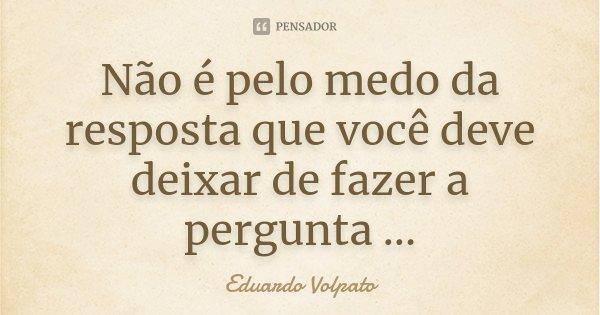 Não é pelo medo da resposta que você deve deixar de fazer a pergunta ...... Frase de Eduardo Volpato.