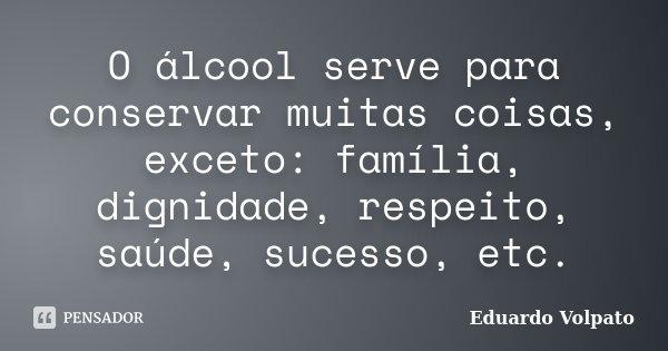 O álcool serve para conservar muitas coisas, exceto: família, dignidade, respeito, saúde, sucesso, etc.... Frase de Eduardo Volpato.
