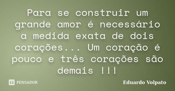 Para se construir um grande amor é necessário a medida exata de dois corações... Um coração é pouco e três corações são demais !!!... Frase de Eduardo Volpato.