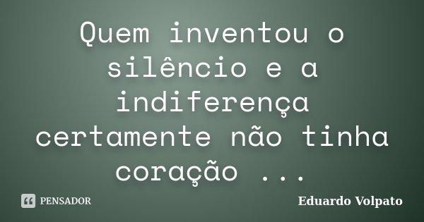 Quem inventou o silêncio e a indiferença certamente não tinha coração ...... Frase de Eduardo Volpato.