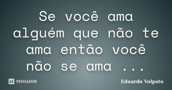 Se você ama alguém que não te ama então você não se ama ...... Frase de Eduardo Volpato.