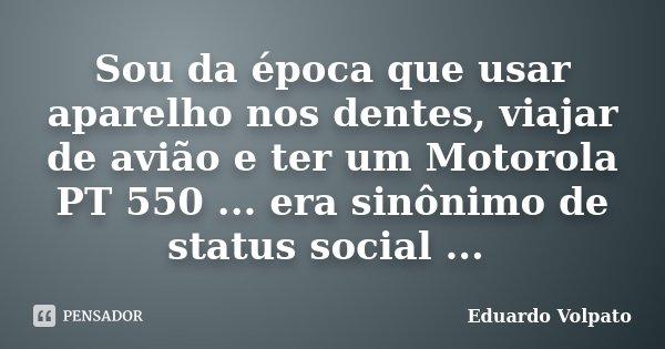 Sou da época que usar aparelho nos dentes, viajar de avião e ter um Motorola PT 550 ... era sinônimo de status social ...... Frase de Eduardo Volpato.