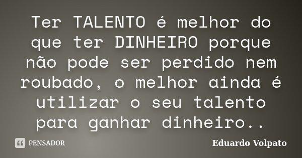 Ter TALENTO é melhor do que ter DINHEIRO porque não pode ser perdido nem roubado, o melhor ainda é utilizar o seu talento para ganhar dinheiro..... Frase de Eduardo Volpato.