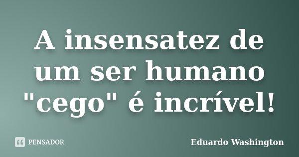 """A insensatez de um ser humano """"cego"""" é incrível!... Frase de Eduardo Washington."""