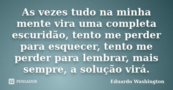 As vezes tudo na minha mente vira uma completa escuridão, tento me perder para esquecer, tento me perder para lembrar, mais sempre, a solução virá.... Frase de Eduardo Washington.