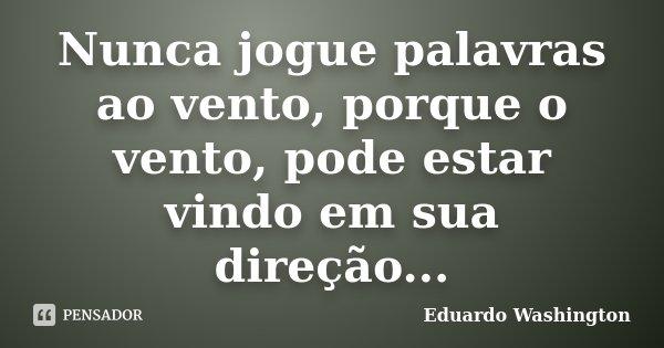 Nunca jogue palavras ao vento, porque o vento, pode estar vindo em sua direção...... Frase de Eduardo Washington.