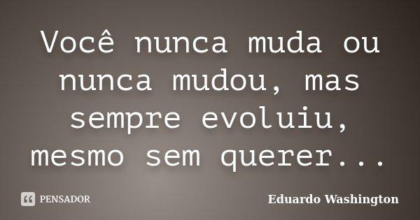Você nunca muda ou nunca mudou, mas sempre evoluiu, mesmo sem querer...... Frase de Eduardo Washington.