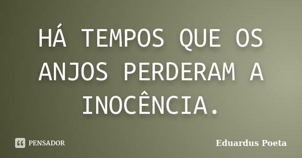HÁ TEMPOS QUE OS ANJOS PERDERAM A INOCÊNCIA.... Frase de Eduardus Poeta.