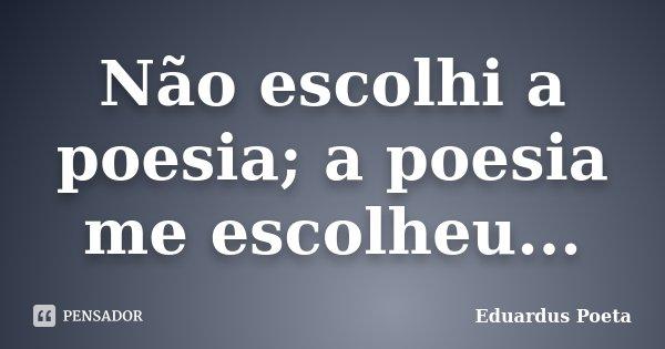 Não escolhi a poesia; a poesia me escolheu...... Frase de Eduardus Poeta.