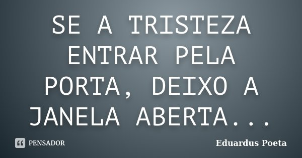 SE A TRISTEZA ENTRAR PELA PORTA, DEIXO A JANELA ABERTA...... Frase de Eduardus Poeta.