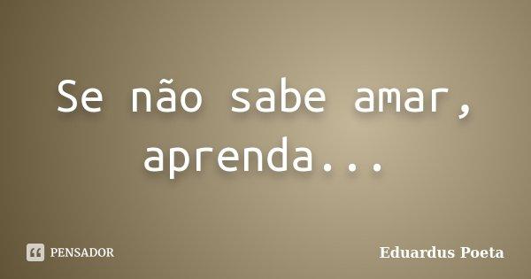 Se não sabe amar, aprenda...... Frase de Eduardus Poeta.