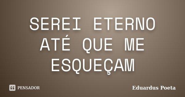 SEREI ETERNO ATÉ QUE ME ESQUEÇAM... Frase de Eduardus Poeta.