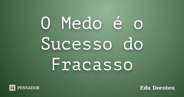 O Medo é o Sucesso do Fracasso... Frase de Edu Doroteu.